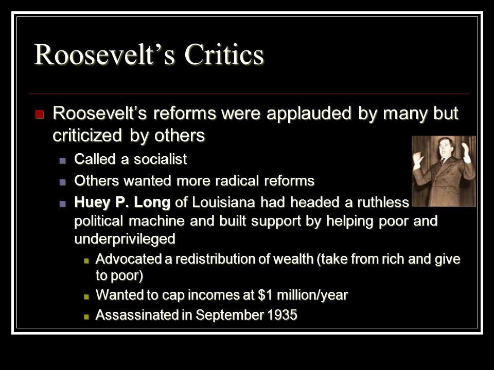 Roosevelts Critics Roosevelts reforms were applauded by many but criticized by others Roosevelts reforms were applauded by many but criticized by othe
