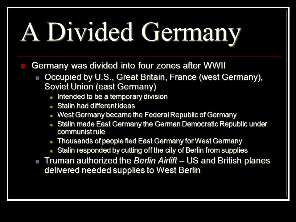 A Divided Germany Germany was divided into four zones after WWII Germany was divided into four zones after WWII Occupied by U.S., Great Britain, Franc