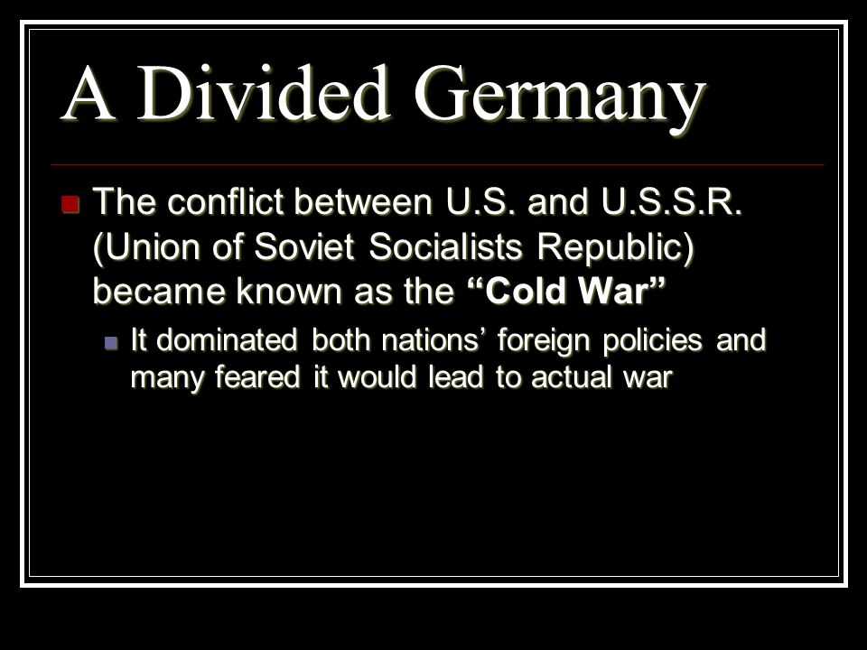 A Divided Germany The conflict between U.S. and U.S.S.R. (Union of Soviet Socialists Republic) became known as the Cold War The conflict between U.S.