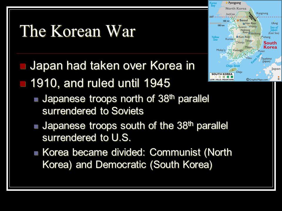 The Korean War Japan had taken over Korea in Japan had taken over Korea in 1910, and ruled until 1945 1910, and ruled until 1945 Japanese troops north