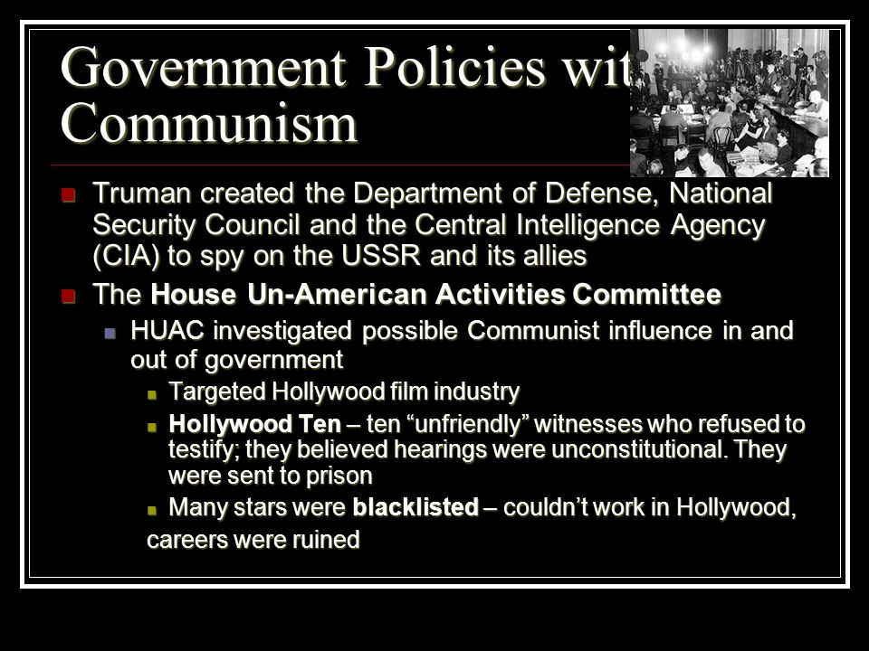 Government Policies with Communism Truman created the Department of Defense, National Security Council and the Central Intelligence Agency (CIA) to sp