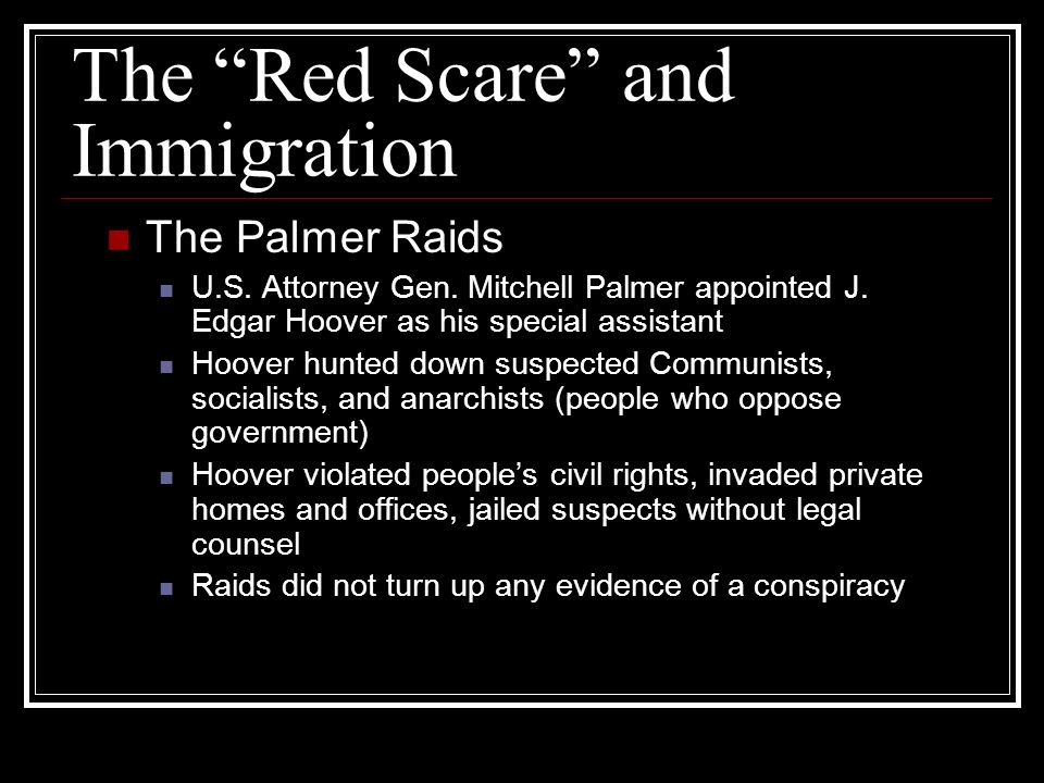 The Red Scare and Immigration The Palmer Raids U.S. Attorney Gen. Mitchell Palmer appointed J. Edgar Hoover as his special assistant Hoover hunted dow