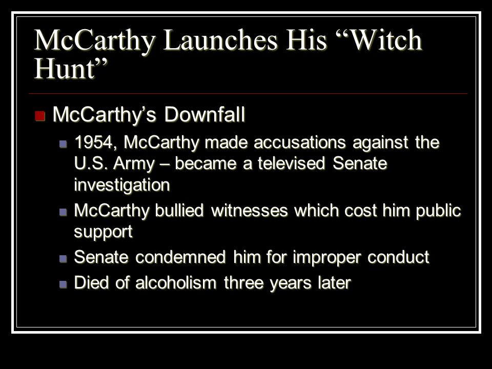McCarthy Launches His Witch Hunt McCarthys Downfall McCarthys Downfall 1954, McCarthy made accusations against the U.S. Army – became a televised Sena