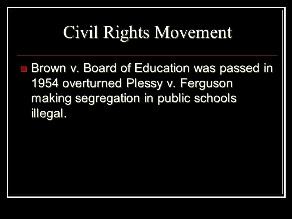 Civil Rights Movement Brown v. Board of Education was passed in 1954 overturned Plessy v. Ferguson making segregation in public schools illegal. Brown