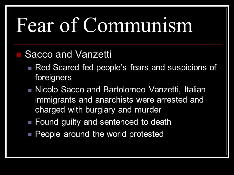 Fear of Communism Sacco and Vanzetti Red Scared fed peoples fears and suspicions of foreigners Nicolo Sacco and Bartolomeo Vanzetti, Italian immigrant