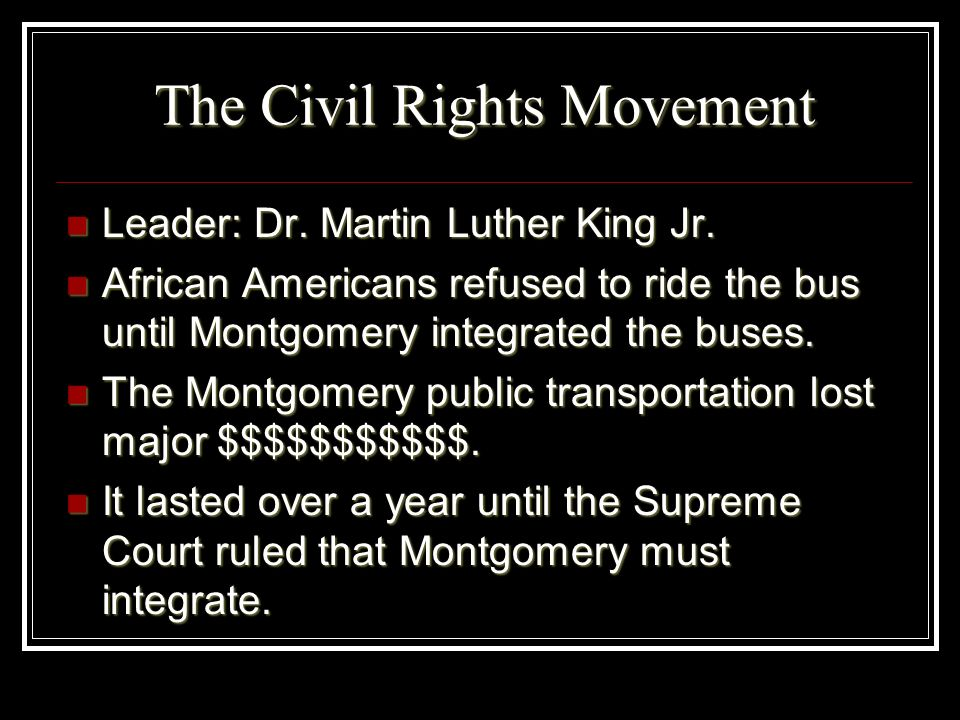 The Civil Rights Movement Leader: Dr. Martin Luther King Jr. Leader: Dr. Martin Luther King Jr. African Americans refused to ride the bus until Montgo