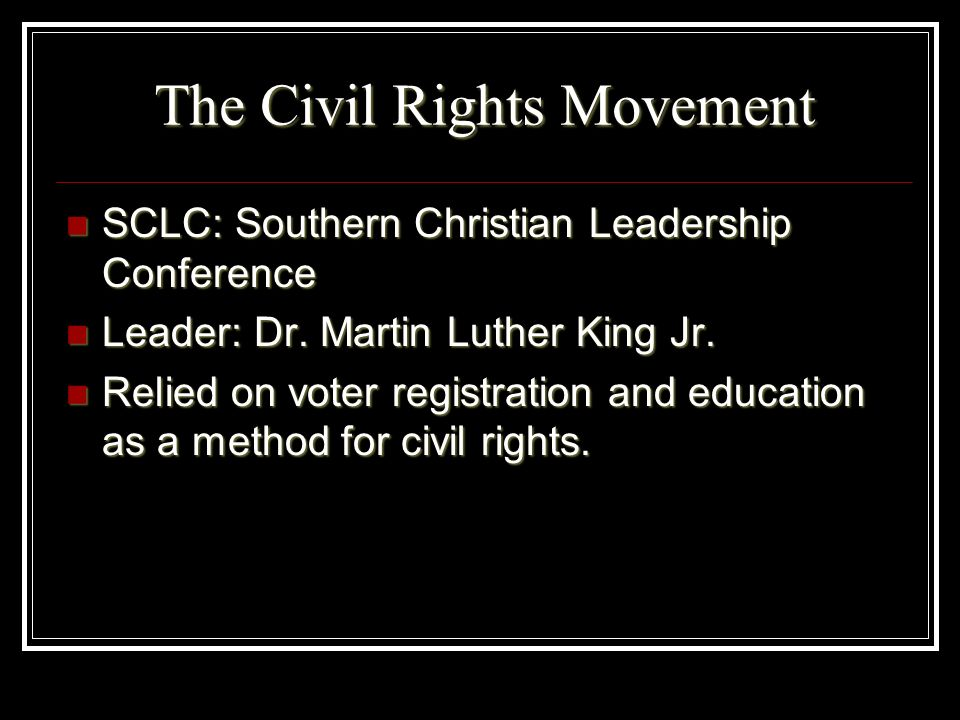 The Civil Rights Movement SCLC: Southern Christian Leadership Conference SCLC: Southern Christian Leadership Conference Leader: Dr. Martin Luther King