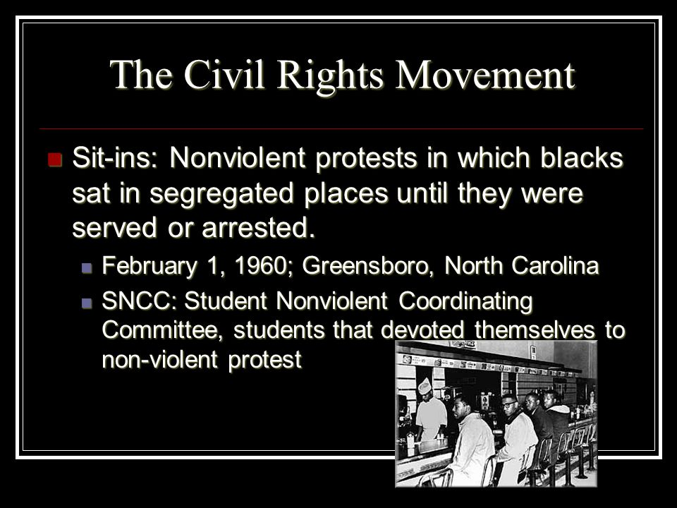 The Civil Rights Movement Sit-ins: Nonviolent protests in which blacks sat in segregated places until they were served or arrested. Sit-ins: Nonviolen