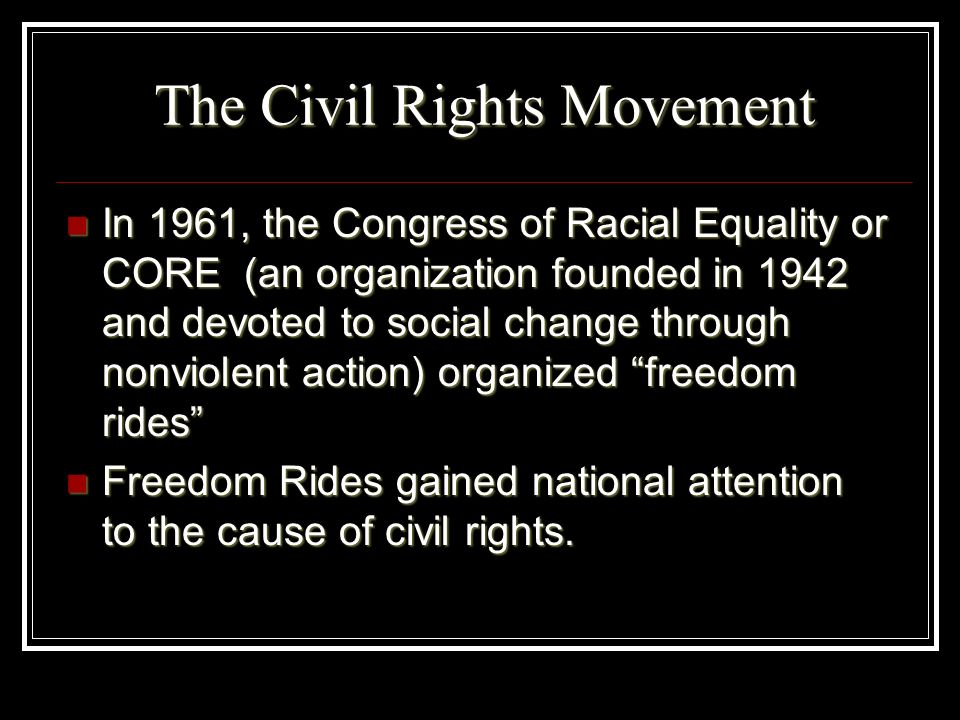 The Civil Rights Movement In 1961, the Congress of Racial Equality or CORE (an organization founded in 1942 and devoted to social change through nonvi