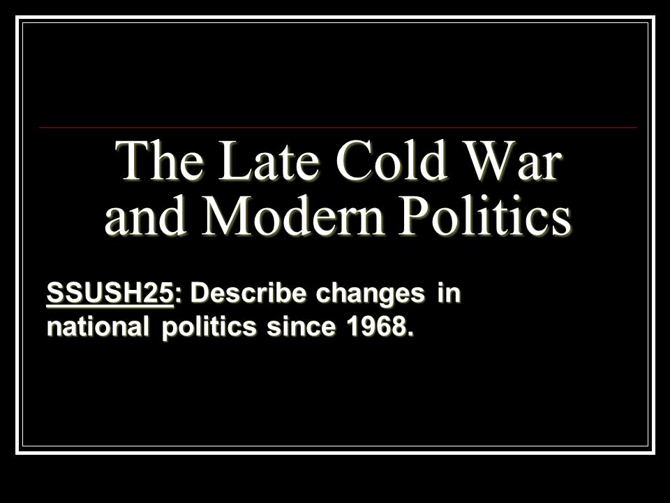 The Late Cold War and Modern Politics SSUSH25: Describe changes in national politics since 1968.