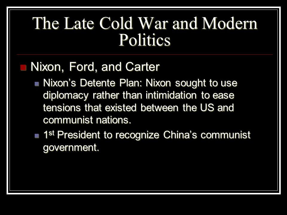 The Late Cold War and Modern Politics Nixon, Ford, and Carter Nixon, Ford, and Carter Nixons Detente Plan: Nixon sought to use diplomacy rather than i