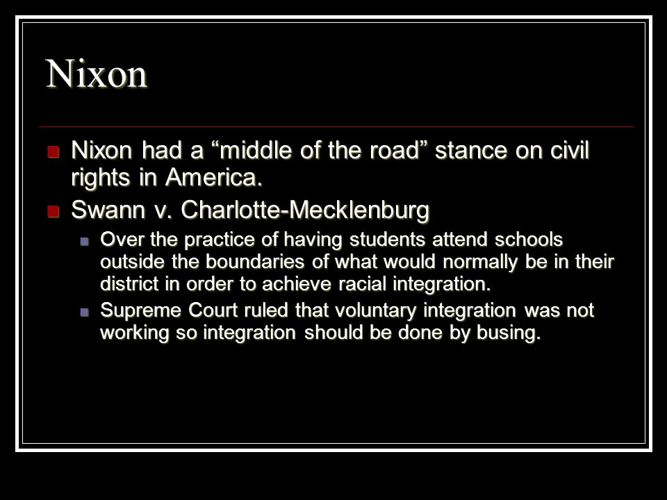 Nixon Nixon had a middle of the road stance on civil rights in America. Nixon had a middle of the road stance on civil rights in America. Swann v. Cha