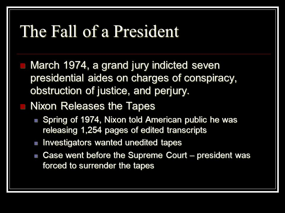 The Fall of a President March 1974, a grand jury indicted seven presidential aides on charges of conspiracy, obstruction of justice, and perjury. Marc