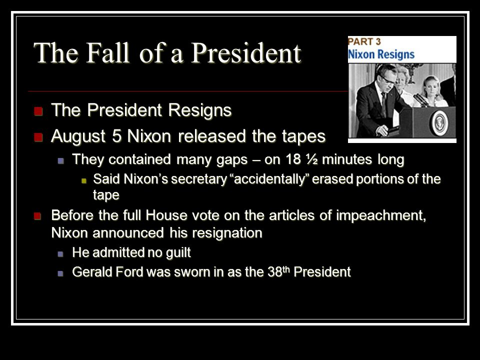 The Fall of a President The President Resigns The President Resigns August 5 Nixon released the tapes August 5 Nixon released the tapes They contained
