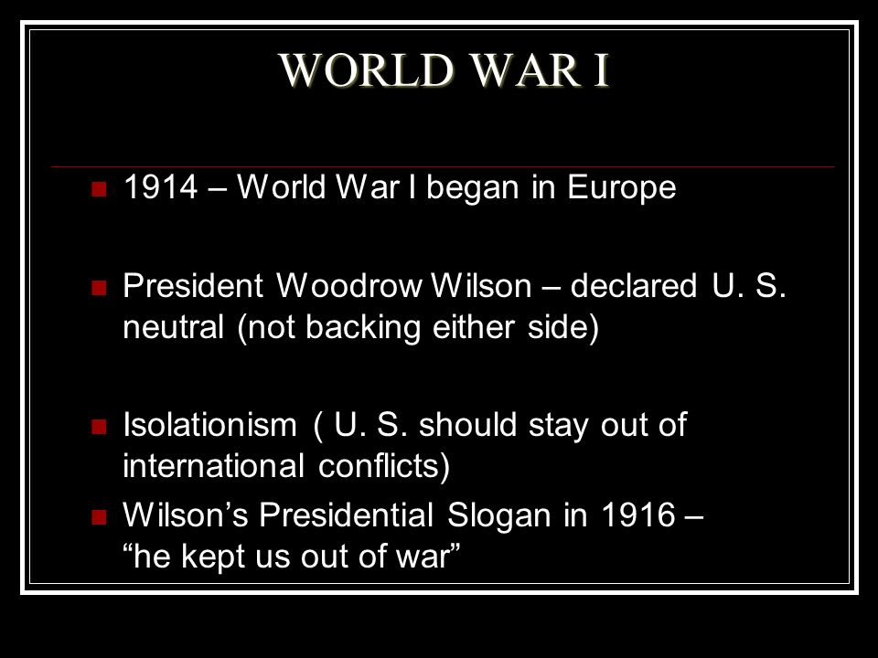 WORLD WAR I 1914 – World War I began in Europe President Woodrow Wilson – declared U. S. neutral (not backing either side) Isolationism ( U. S. should
