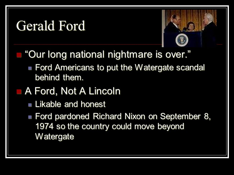 Gerald Ford Our long national nightmare is over. Our long national nightmare is over. Ford Americans to put the Watergate scandal behind them. Ford Am
