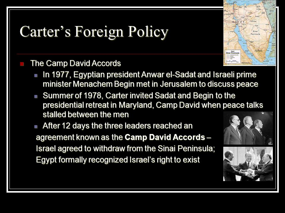 Carters Foreign Policy The Camp David Accords The Camp David Accords In 1977, Egyptian president Anwar el-Sadat and Israeli prime minister Menachem Be