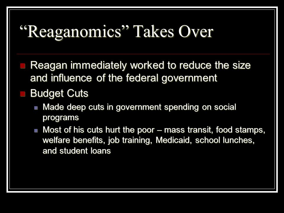 Reaganomics Takes Over Reagan immediately worked to reduce the size and influence of the federal government Reagan immediately worked to reduce the si