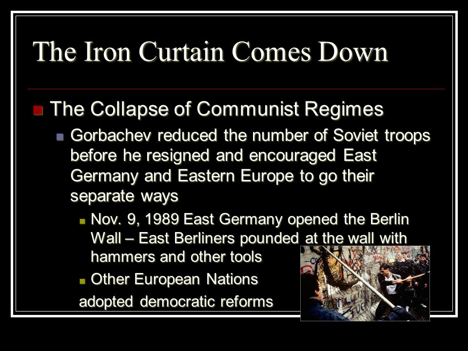 The Iron Curtain Comes Down The Collapse of Communist Regimes The Collapse of Communist Regimes Gorbachev reduced the number of Soviet troops before h