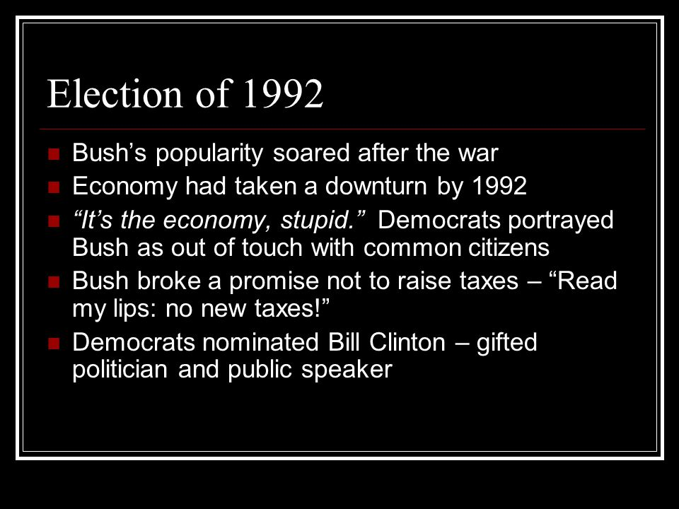 Election of 1992 Bushs popularity soared after the war Economy had taken a downturn by 1992 Its the economy, stupid. Democrats portrayed Bush as out o
