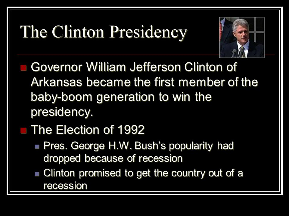 The Clinton Presidency Governor William Jefferson Clinton of Arkansas became the first member of the baby-boom generation to win the presidency. Gover
