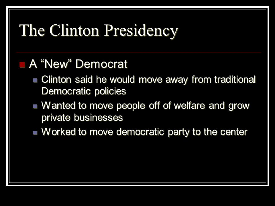 The Clinton Presidency A New Democrat A New Democrat Clinton said he would move away from traditional Democratic policies Clinton said he would move a