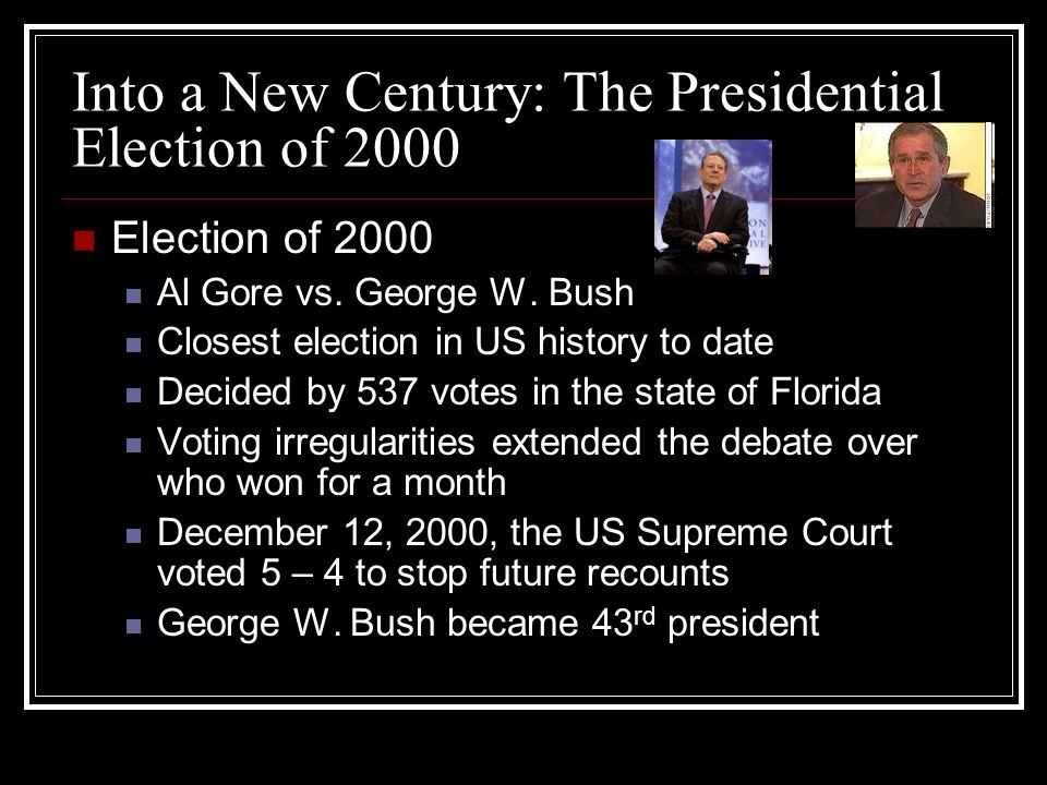 Into a New Century: The Presidential Election of 2000 Election of 2000 Al Gore vs. George W. Bush Closest election in US history to date Decided by 53