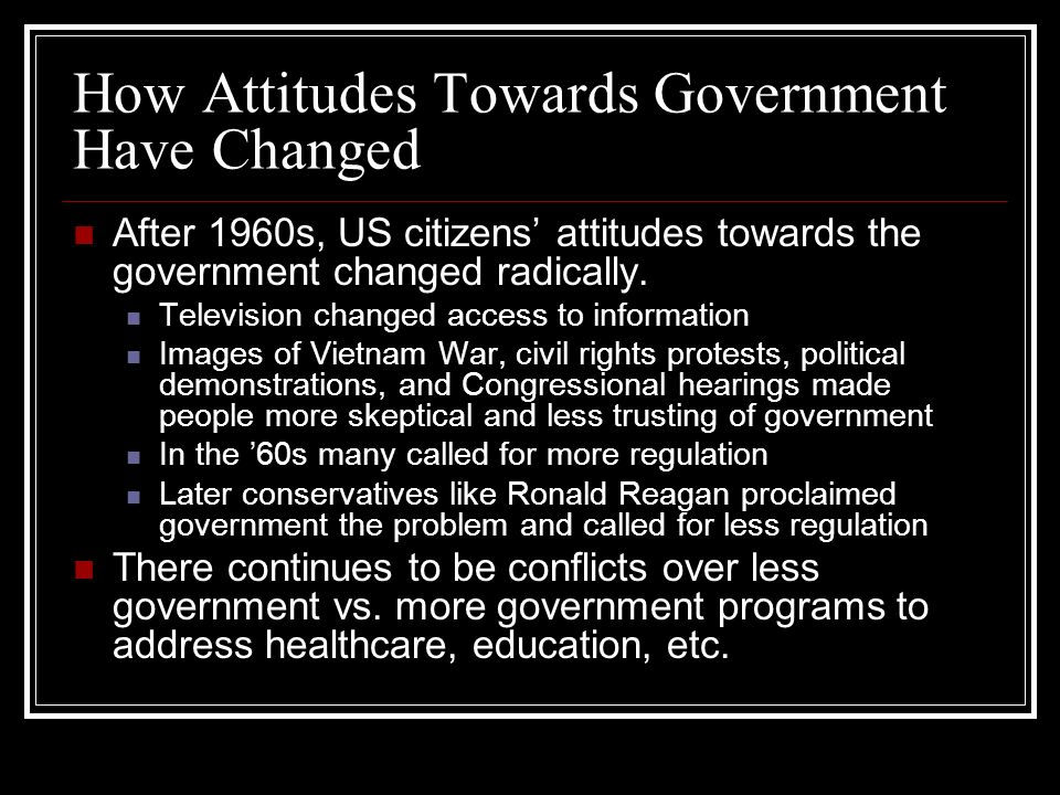 How Attitudes Towards Government Have Changed After 1960s, US citizens attitudes towards the government changed radically. Television changed access t