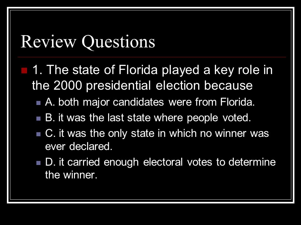 Review Questions 1. The state of Florida played a key role in the 2000 presidential election because A. both major candidates were from Florida. B. it