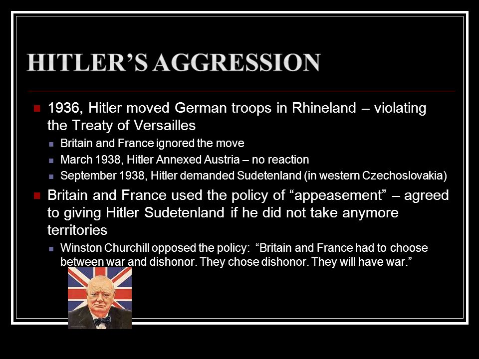 1936, Hitler moved German troops in Rhineland – violating the Treaty of Versailles Britain and France ignored the move March 1938, Hitler Annexed Aust