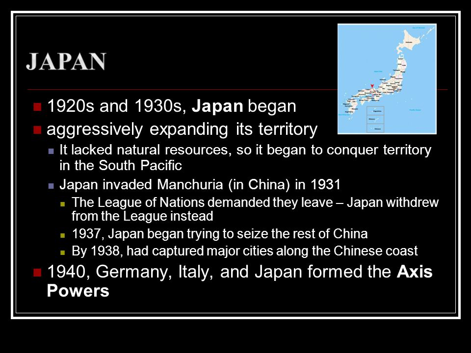 1920s and 1930s, Japan began aggressively expanding its territory It lacked natural resources, so it began to conquer territory in the South Pacific J