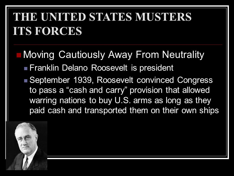 Moving Cautiously Away From Neutrality Franklin Delano Roosevelt is president September 1939, Roosevelt convinced Congress to pass a cash and carry pr