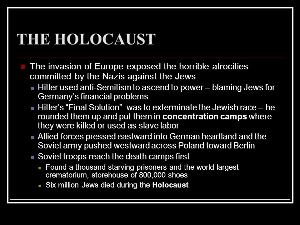 The invasion of Europe exposed the horrible atrocities committed by the Nazis against the Jews Hitler used anti-Semitism to ascend to power – blaming