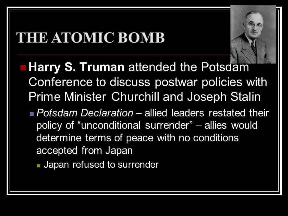 Harry S. Truman attended the Potsdam Conference to discuss postwar policies with Prime Minister Churchill and Joseph Stalin Potsdam Declaration – alli