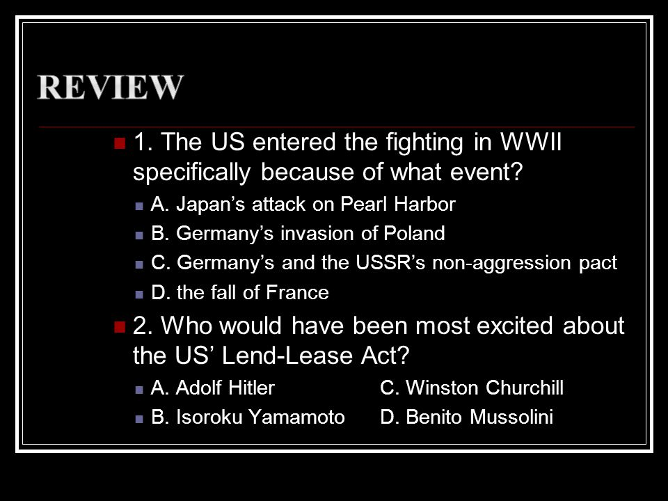 1. The US entered the fighting in WWII specifically because of what event? A. Japans attack on Pearl Harbor B. Germanys invasion of Poland C. Germanys