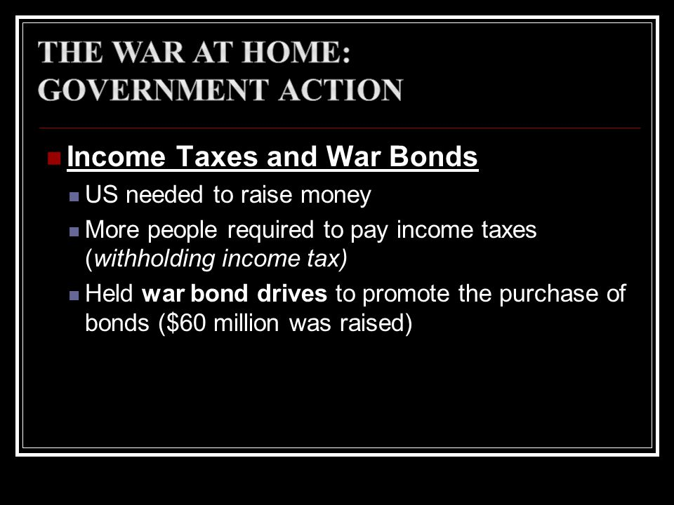 Income Taxes and War Bonds US needed to raise money More people required to pay income taxes (withholding income tax) Held war bond drives to promote