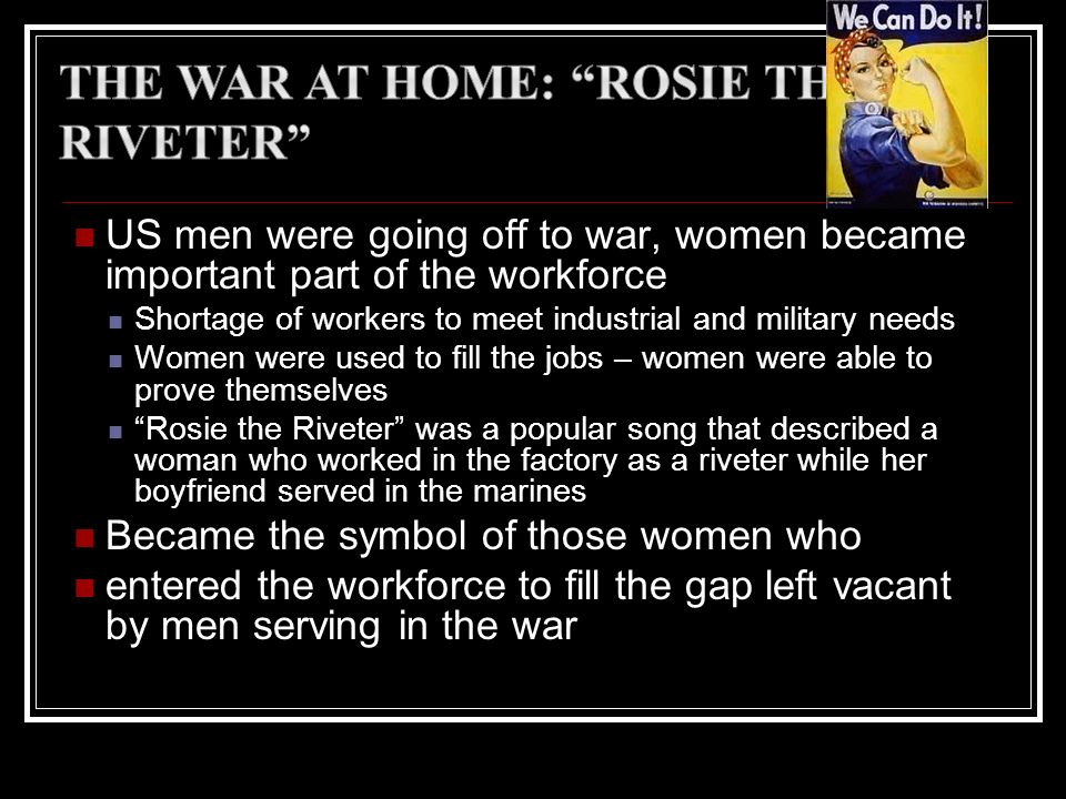 US men were going off to war, women became important part of the workforce Shortage of workers to meet industrial and military needs Women were used t