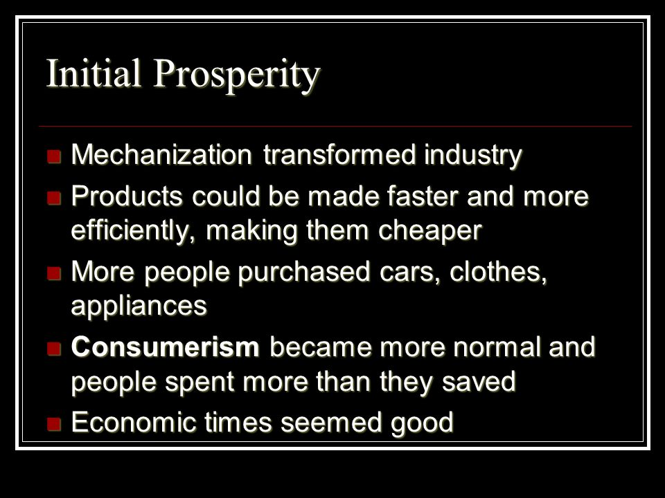 Initial Prosperity Mechanization transformed industry Mechanization transformed industry Products could be made faster and more efficiently, making th