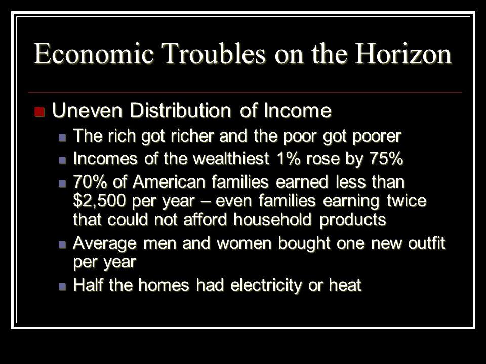 Economic Troubles on the Horizon Uneven Distribution of Income Uneven Distribution of Income The rich got richer and the poor got poorer The rich got