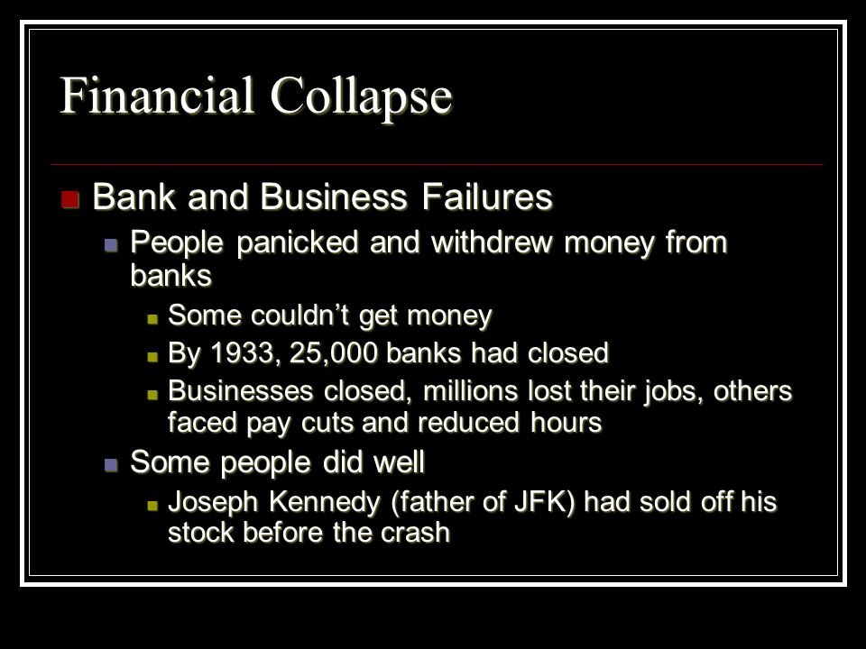 Financial Collapse Bank and Business Failures Bank and Business Failures People panicked and withdrew money from banks People panicked and withdrew mo