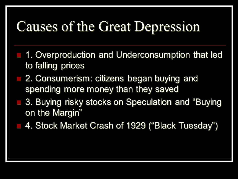 Causes of the Great Depression 1. Overproduction and Underconsumption that led to falling prices 1. Overproduction and Underconsumption that led to fa
