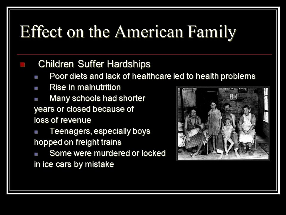 Effect on the American Family Children Suffer Hardships Children Suffer Hardships Poor diets and lack of healthcare led to health problems Poor diets