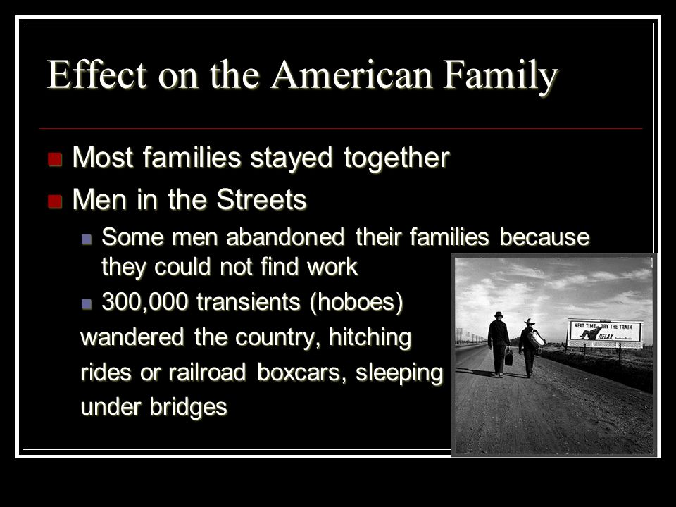 Effect on the American Family Most families stayed together Most families stayed together Men in the Streets Men in the Streets Some men abandoned the