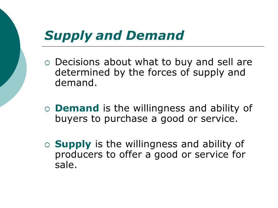 Supply and Demand Decisions about what to buy and sell are determined by the forces of supply and demand. Demand is the willingness and ability of buy
