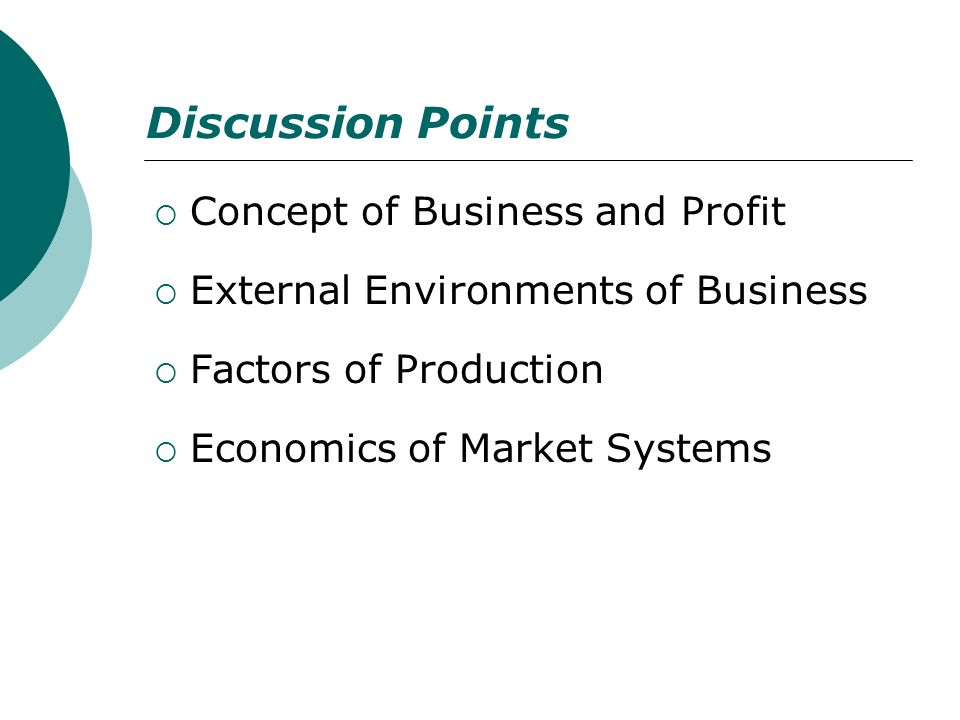 Discussion Points Concept of Business and Profit External Environments of Business Factors of Production Economics of Market Systems