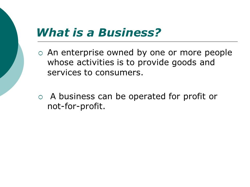 What is a Business? An enterprise owned by one or more people whose activities is to provide goods and services to consumers. A business can be operat