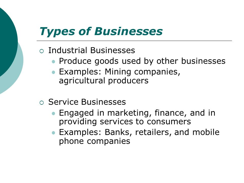 Types of Businesses Industrial Businesses Produce goods used by other businesses Examples: Mining companies, agricultural producers Service Businesses