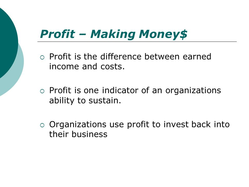 Profit – Making Money$ Profit is the difference between earned income and costs. Profit is one indicator of an organizations ability to sustain. Organ