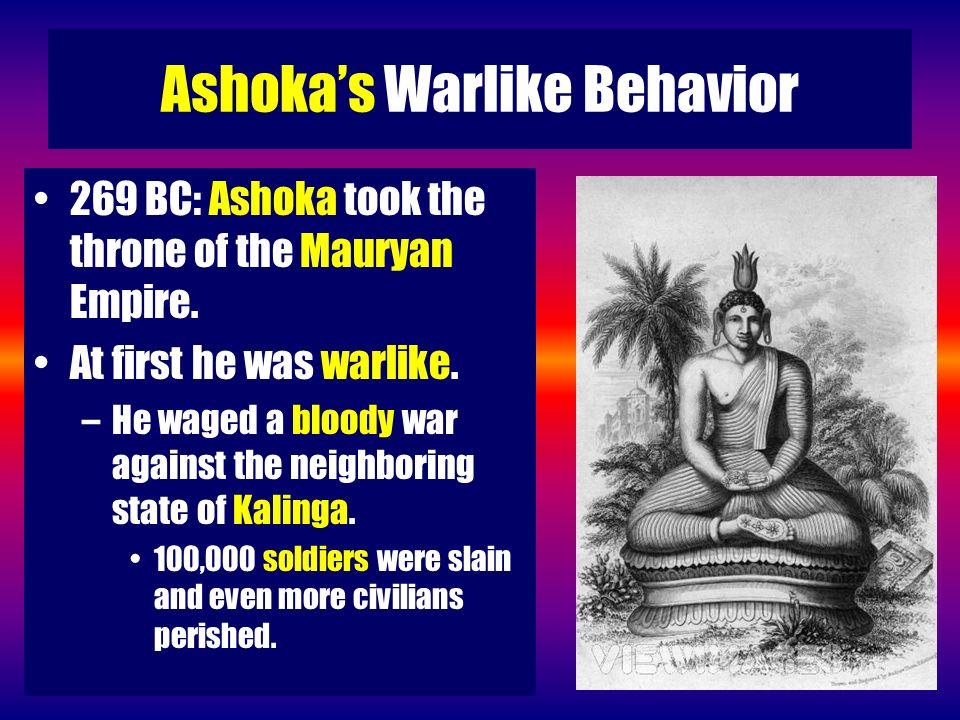 Ashokas Warlike Behavior 269 BC: Ashoka took the throne of the Mauryan Empire. At first he was warlike. –He waged a bloody war against the neighboring
