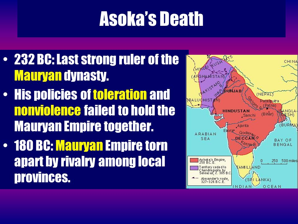 Asokas Death 232 BC: Last strong ruler of the Mauryan dynasty. His policies of toleration and nonviolence failed to hold the Mauryan Empire together.